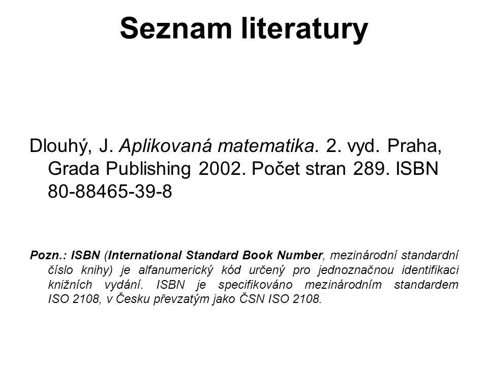 Seznam literatury Dlouhý, J. Aplikovaná matematika. 2. vyd. Praha, Grada Publishing 2002. Počet stran 289. ISBN 80-88465-39-8 Pozn.: ISBN (Internation