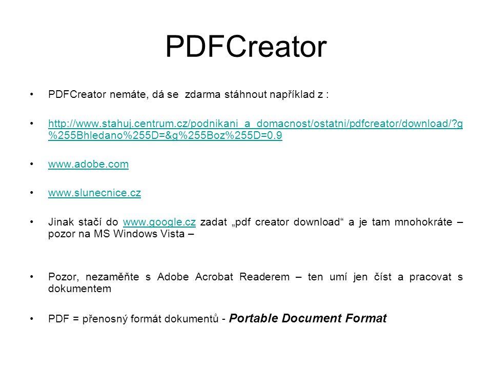 """PDFCreator •PDFCreator nemáte, dá se zdarma stáhnout například z : •http://www.stahuj.centrum.cz/podnikani_a_domacnost/ostatni/pdfcreator/download/?g %255Bhledano%255D=&g%255Boz%255D=0.9http://www.stahuj.centrum.cz/podnikani_a_domacnost/ostatni/pdfcreator/download/?g %255Bhledano%255D=&g%255Boz%255D=0.9 •www.adobe.comwww.adobe.com •www.slunecnice.czwww.slunecnice.cz •Jinak stačí do www.google.cz zadat """"pdf creator download a je tam mnohokráte – pozor na MS Windows Vista –www.google.cz •Pozor, nezaměňte s Adobe Acrobat Readerem – ten umí jen číst a pracovat s dokumentem •PDF = přenosný formát dokumentů - Portable Document Format"""