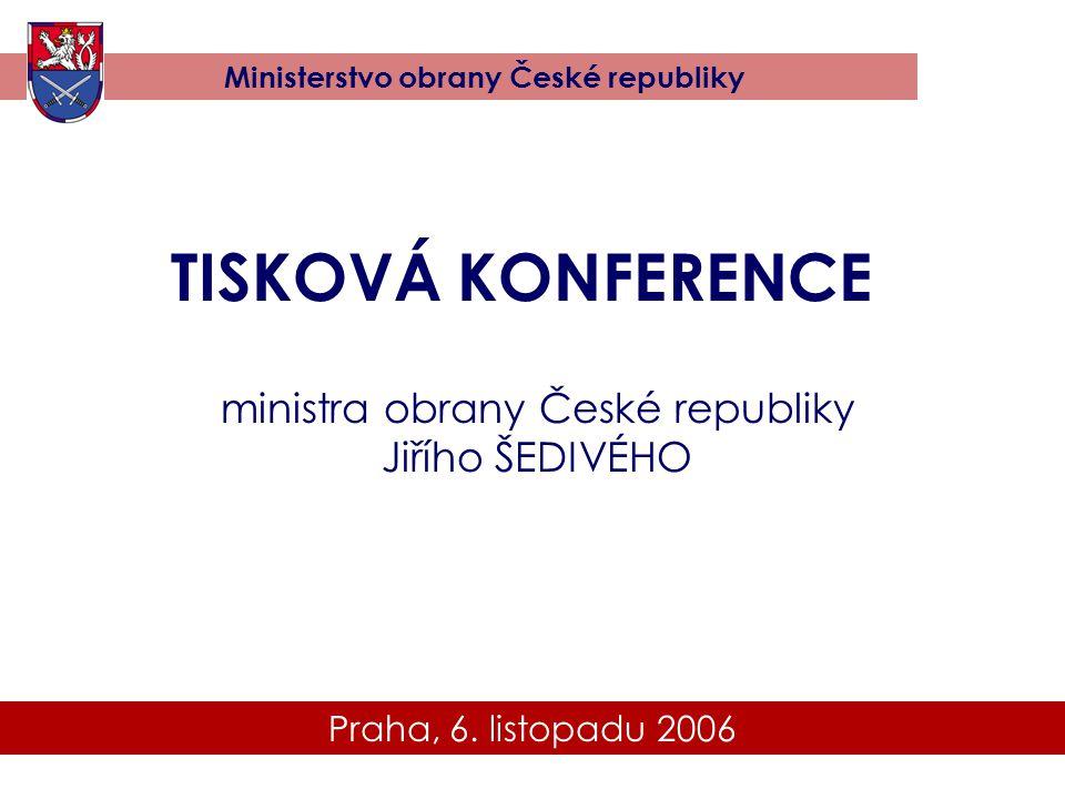 Praha, 6. listopadu 2006 Ministerstvo obrany České republiky TISKOVÁ KONFERENCE ministra obrany České republiky Jiřího ŠEDIVÉHO