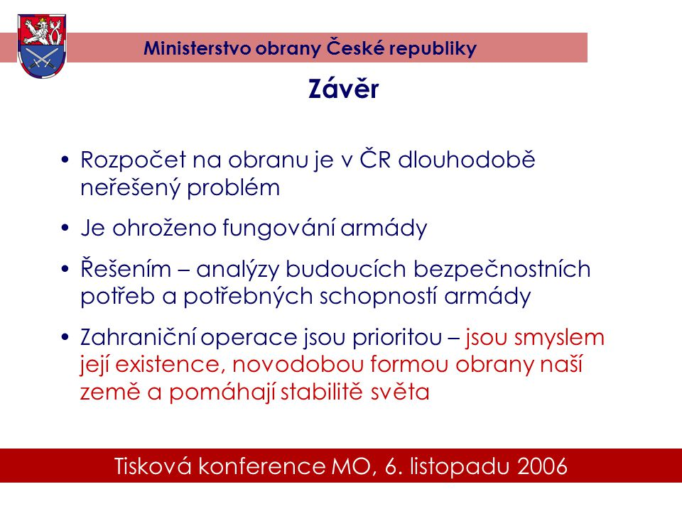Tisková konference MO, 6. listopadu 2006 Ministerstvo obrany České republiky Závěr •Rozpočet na obranu je v ČR dlouhodobě neřešený problém •Je ohrožen