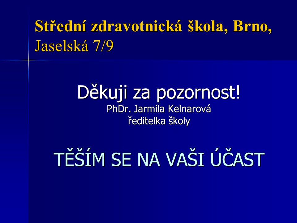 Střední zdravotnická škola, Brno, Jaselská 7/9 Děkuji za pozornost! PhDr. Jarmila Kelnarová ředitelka školy TĚŠÍM SE NA VAŠI ÚČAST