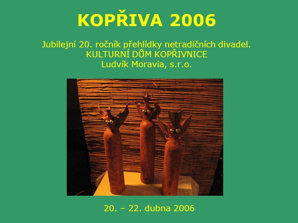 KOPŘIVA 2006 Jubilejní 20. ročník přehlídky netradičních divadel. KULTURNÍ DŮM KOPŘIVNICE Ludvík Moravia, s.r.o. 20. – 22. dubna 2006