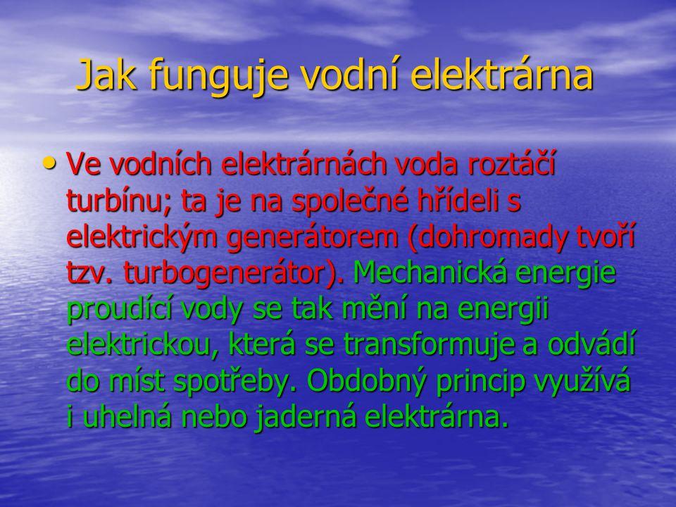 Jak funguje vodní elektrárna Jak funguje vodní elektrárna •V•V•V•Ve vodních elektrárnách voda roztáčí turbínu; ta je na společné hřídeli s elektrickým generátorem (dohromady tvoří tzv.