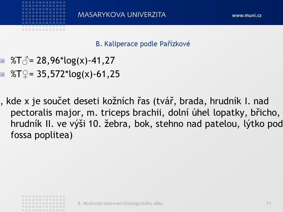 8. Možnosti stanovení biologického věku11 B. Kaliperace podle Pařízkové %T ♂ = 28,96*log(x)-41,27 %T ♀ = 35,572*log(x)-61,25, kde x je součet deseti k