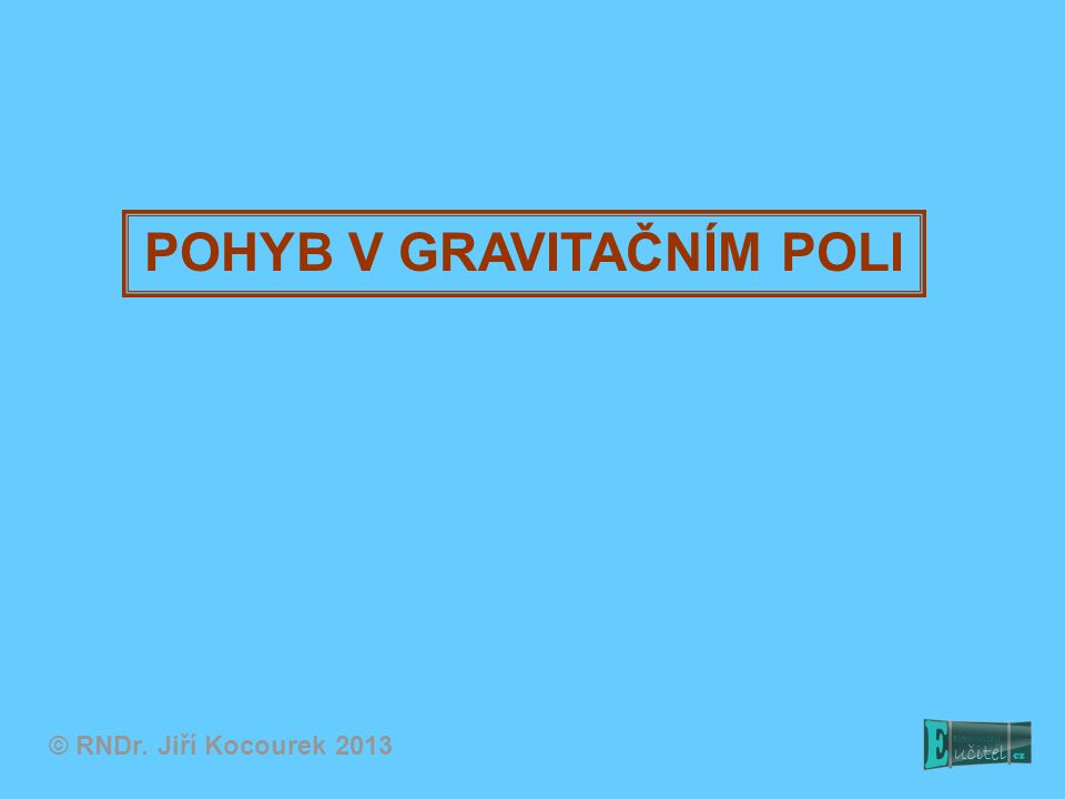 POHYB V GRAVITAČNÍM POLI © RNDr. Jiří Kocourek 2013