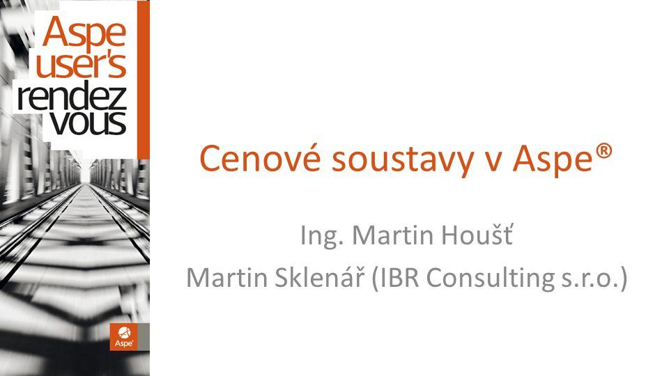 Cenové soustavy v Aspe® Ing. Martin Houšť Martin Sklenář (IBR Consulting s.r.o.)