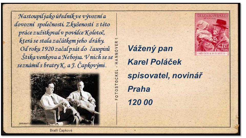 . Vážený pan Karel Poláček spisovatel, novinář Praha 120 00 Bratři Čapkové Nastoupil jako úředník ve vývozní a dovozní společnosti. Zkušeností z této