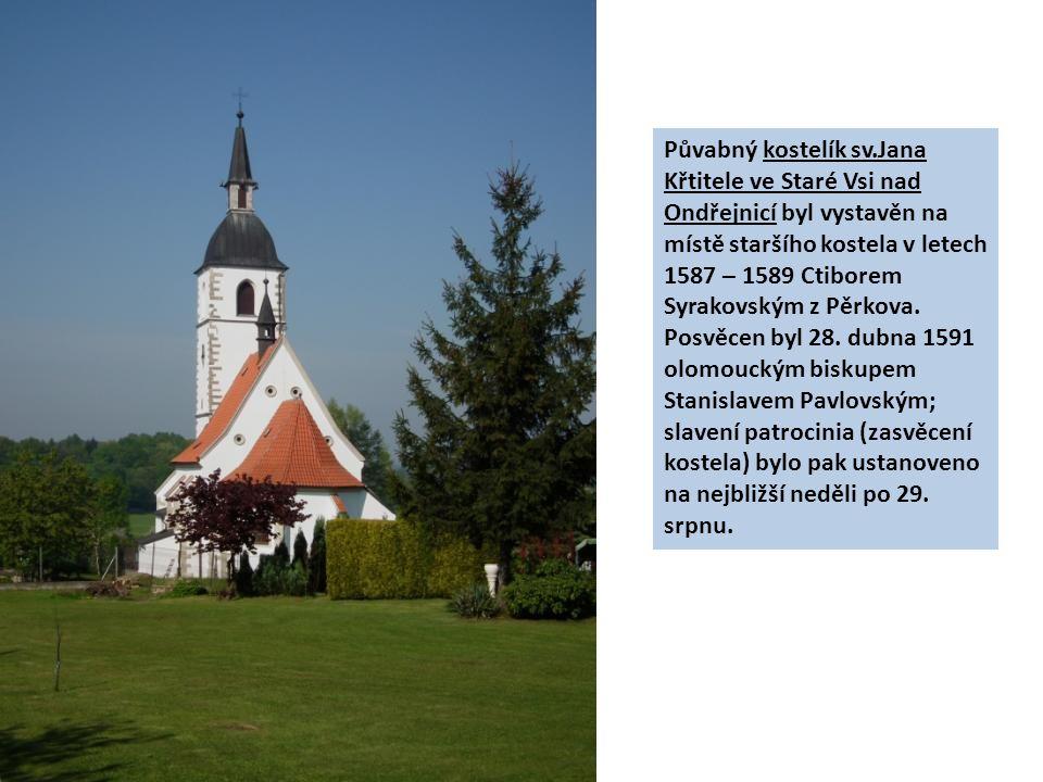 Půvabný kostelík sv.Jana Křtitele ve Staré Vsi nad Ondřejnicí byl vystavěn na místě staršího kostela v letech 1587 – 1589 Ctiborem Syrakovským z Pěrkova.