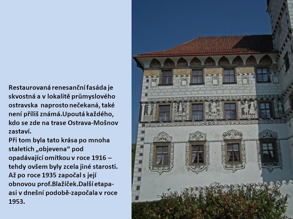 Restaurovaná renesanční fasáda je skvostná a v lokalitě průmyslového ostravska naprosto nečekaná, také není příliš známá.Upoutá každého, kdo se zde na trase Ostrava-Mošnov zastaví.