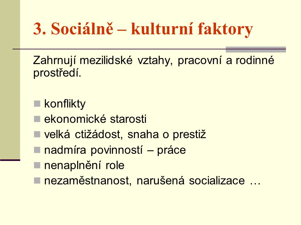 3. Sociálně – kulturní faktory Zahrnují mezilidské vztahy, pracovní a rodinné prostředí.  konflikty  ekonomické starosti  velká ctižádost, snaha o