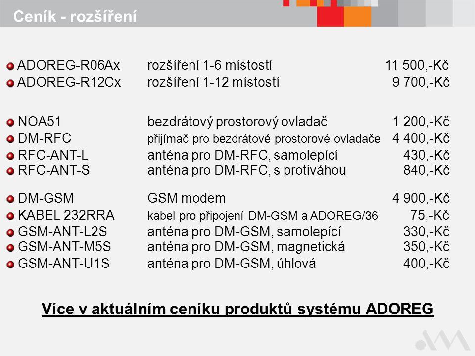 Ceník - rozšíření NOA51bezdrátový prostorový ovladač 1 200,-Kč DM-RFC přijímač pro bezdrátové prostorové ovladače 4 400,-Kč RFC-ANT-Lanténa pro DM-RFC, samolepící 430,-Kč RFC-ANT-Santéna pro DM-RFC, s protiváhou 840,-Kč DM-GSMGSM modem 4 900,-Kč KABEL 232RRA kabel pro připojení DM-GSM a ADOREG/36 75,-Kč GSM-ANT-L2Santéna pro DM-GSM, samolepící 330,-Kč GSM-ANT-M5Santéna pro DM-GSM, magnetická 350,-Kč GSM-ANT-U1Santéna pro DM-GSM, úhlová 400,-Kč Více v aktuálním ceníku produktů systému ADOREG ADOREG-R06Axrozšíření 1-6 místostí11 500,-Kč ADOREG-R12Cxrozšíření 1-12 místostí 9 700,-Kč