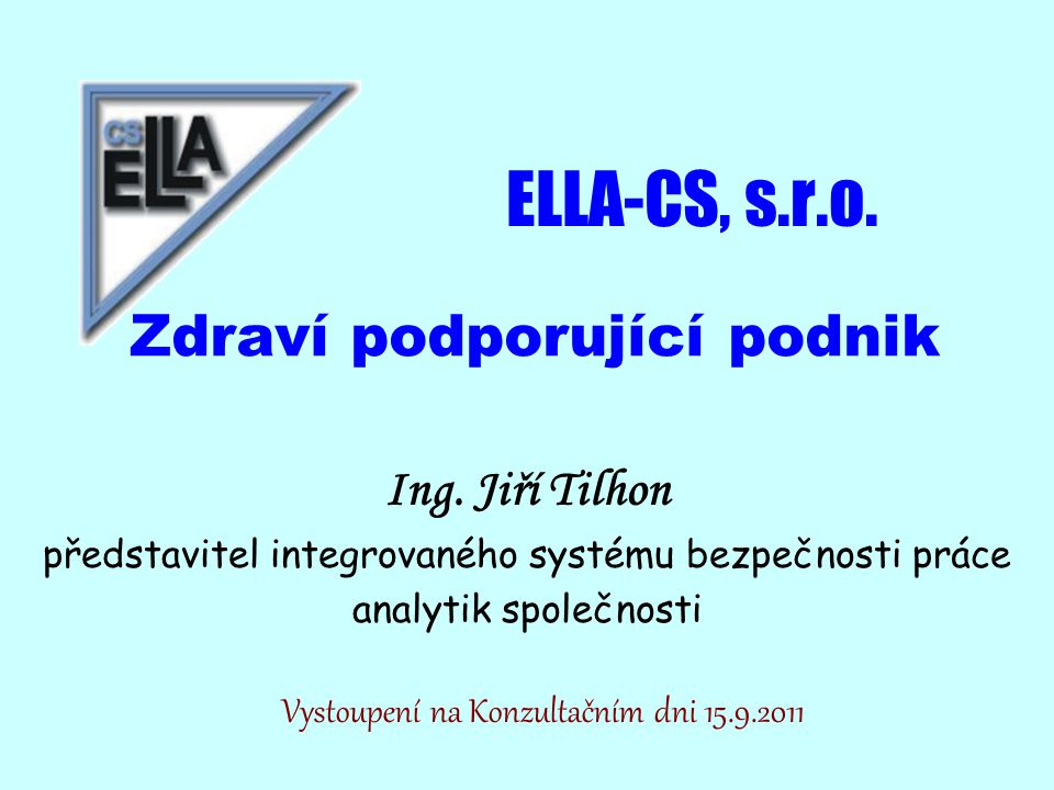 ELLA-CS, s.r.o. Zdraví podporující podnik Ing. Jiří Tilhon představitel integrovaného systému bezpečnosti práce analytik společnosti Vystoupení na Kon