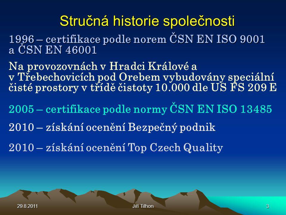 Stručná historie společnosti 1996 – certifikace podle norem ČSN EN ISO 9001 a ČSN EN 46001 2005 – certifikace podle normy ČSN EN ISO 13485 2010 – získání ocenění Bezpečný podnik 2010 – získání ocenění Top Czech Quality Na provozovnách v Hradci Králové a v Třebechovicích pod Orebem vybudovány speciální čisté prostory v třídě čistoty 10.000 dle US FS 209 E 29.8.20113Jiří Tilhon