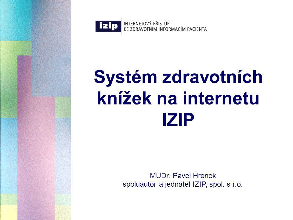Systém zdravotních knížek na internetu IZIP MUDr. Pavel Hronek spoluautor a jednatel IZIP, spol. s r.o.