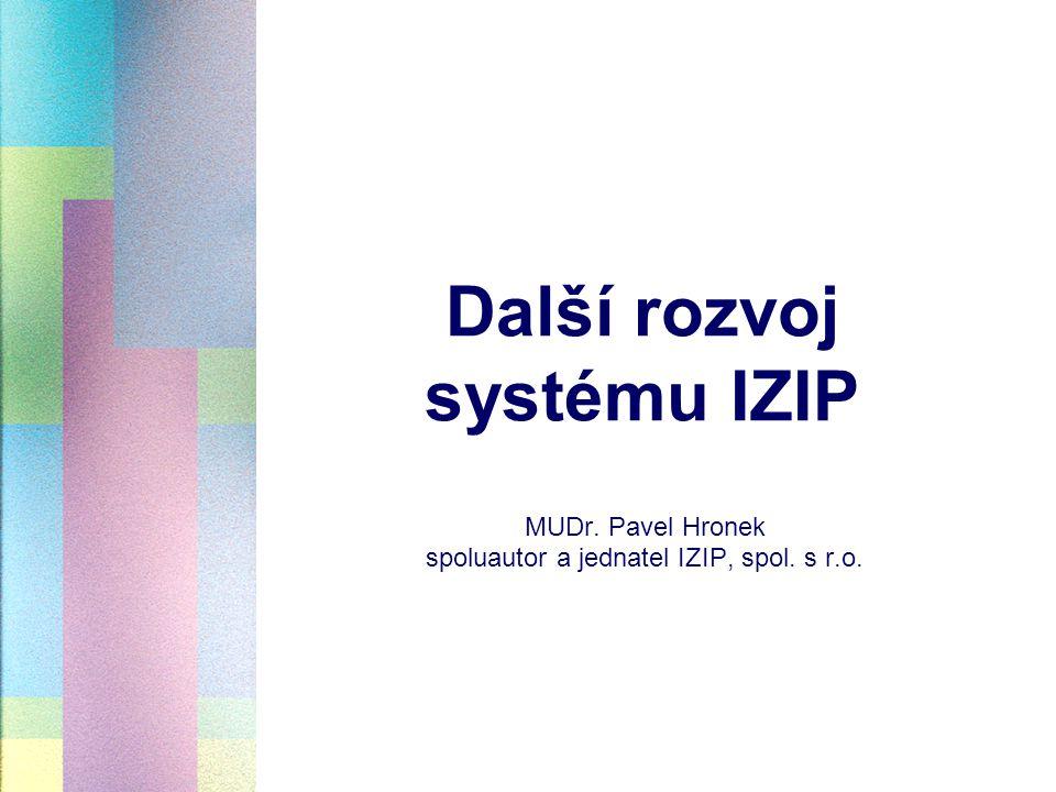 Další rozvoj systému IZIP MUDr. Pavel Hronek spoluautor a jednatel IZIP, spol. s r.o.