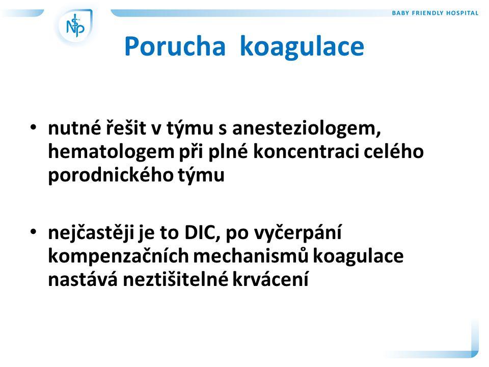 Porucha koagulace • nutné řešit v týmu s anesteziologem, hematologem při plné koncentraci celého porodnického týmu • nejčastěji je to DIC, po vyčerpání kompenzačních mechanismů koagulace nastává neztišitelné krvácení