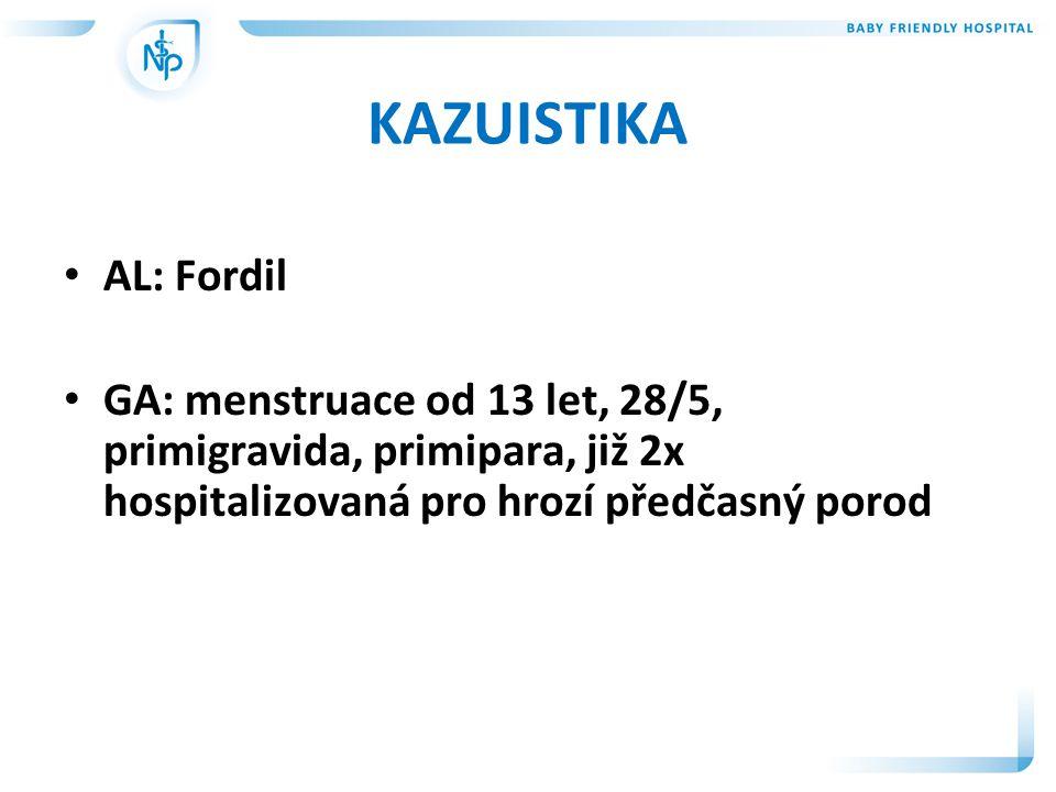 KAZUISTIKA • AL: Fordil • GA: menstruace od 13 let, 28/5, primigravida, primipara, již 2x hospitalizovaná pro hrozí předčasný porod