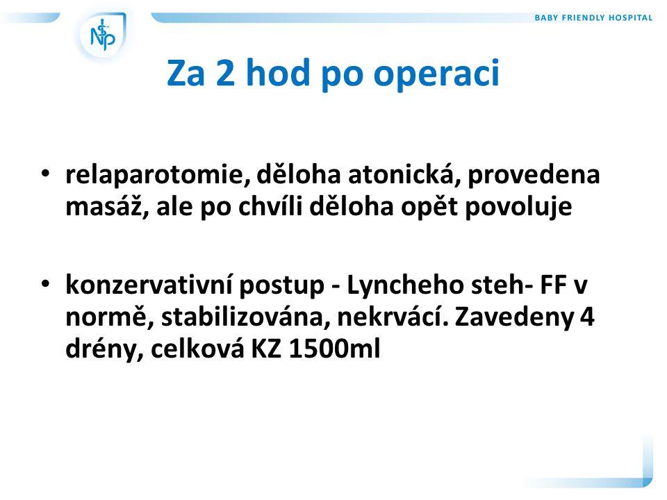 Za 2 hod po operaci • relaparotomie, děloha atonická, provedena masáž, ale po chvíli děloha opět povoluje • konzervativní postup - Lyncheho steh- FF v normě, stabilizována, nekrvácí.