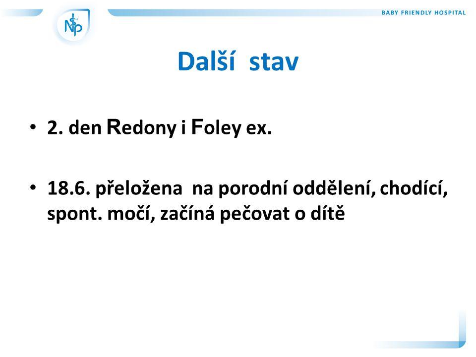 Další stav • 2.den R edony i F oley ex. • 18.6. přeložena na porodní oddělení, chodící, spont.