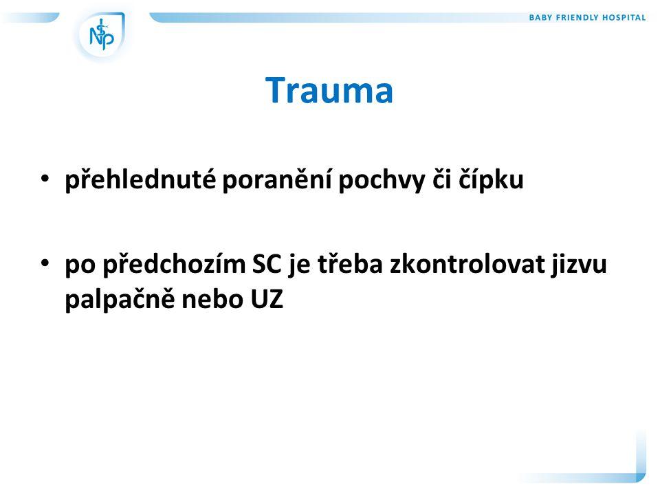 Trauma • přehlednuté poranění pochvy či čípku • po předchozím SC je třeba zkontrolovat jizvu palpačně nebo UZ
