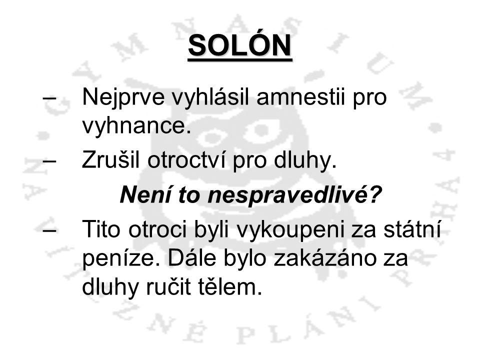 SOLÓN –N–Nejprve vyhlásil amnestii pro vyhnance. –Z–Zrušil otroctví pro dluhy. Není to nespravedlivé? –T–Tito otroci byli vykoupeni za státní peníze.