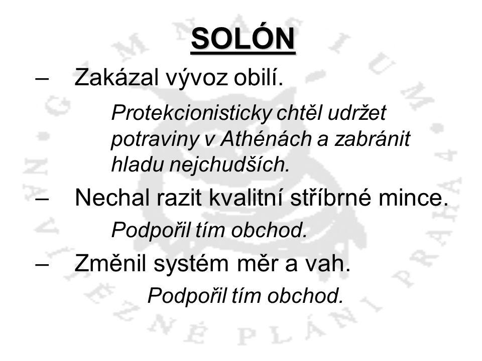 SOLÓN –Z–Zakázal vývoz obilí. Protekcionisticky chtěl udržet potraviny v Athénách a zabránit hladu nejchudších. –N–Nechal razit kvalitní stříbrné minc