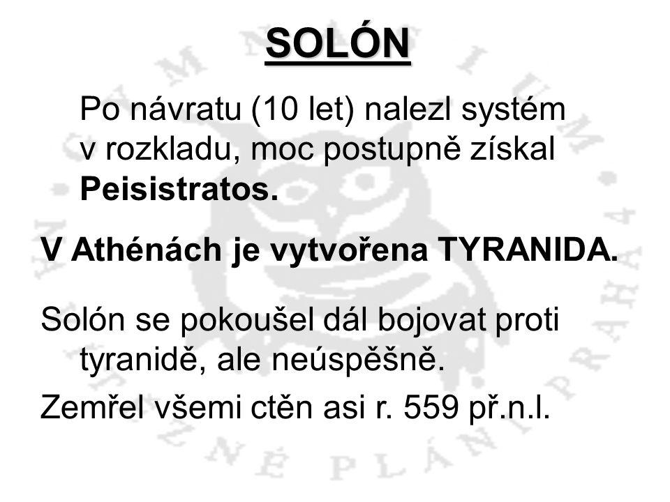 SOLÓN Po návratu (10 let) nalezl systém v rozkladu, moc postupně získal Peisistratos. V Athénách je vytvořena TYRANIDA. Solón se pokoušel dál bojovat