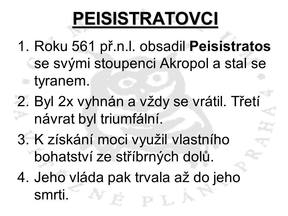 PEISISTRATOVCI 1.Roku 561 př.n.l. obsadil Peisistratos se svými stoupenci Akropol a stal se tyranem. 2.Byl 2x vyhnán a vždy se vrátil. Třetí návrat by