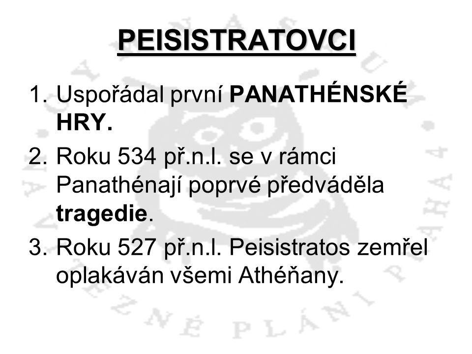 PEISISTRATOVCI 1.Uspořádal první PANATHÉNSKÉ HRY. 2.Roku 534 př.n.l. se v rámci Panathénají poprvé předváděla tragedie. 3.Roku 527 př.n.l. Peisistrato