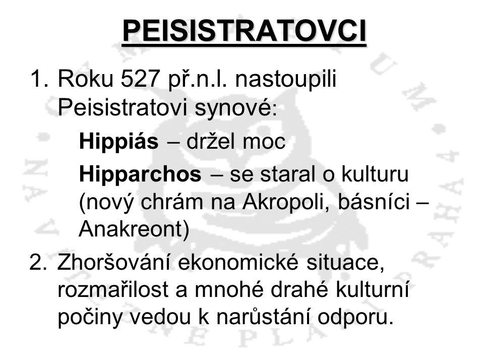 PEISISTRATOVCI 1.Roku 527 př.n.l. nastoupili Peisistratovi synové : Hippiás – držel moc Hipparchos – se staral o kulturu (nový chrám na Akropoli, básn