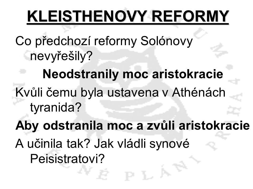KLEISTHENOVY REFORMY Co předchozí reformy Solónovy nevyřešily? Neodstranily moc aristokracie Kvůli čemu byla ustavena v Athénách tyranida? Aby odstran