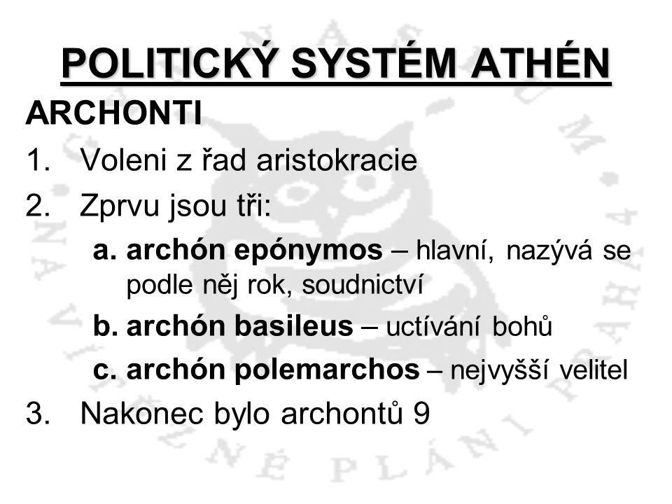 POLITICKÝ SYSTÉM ATHÉN ARCHONTI 1.Voleni z řad aristokracie 2.Zprvu jsou tři: a.archón epónymos – hlavní, nazývá se podle něj rok, soudnictví b.archón