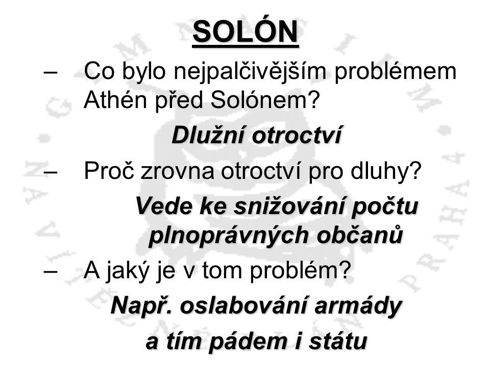 SOLÓN –C–Co bylo nejpalčivějším problémem Athén před Solónem? Dlužní otroctví –P–Proč zrovna otroctví pro dluhy? Vede ke snižování počtu plnoprávných
