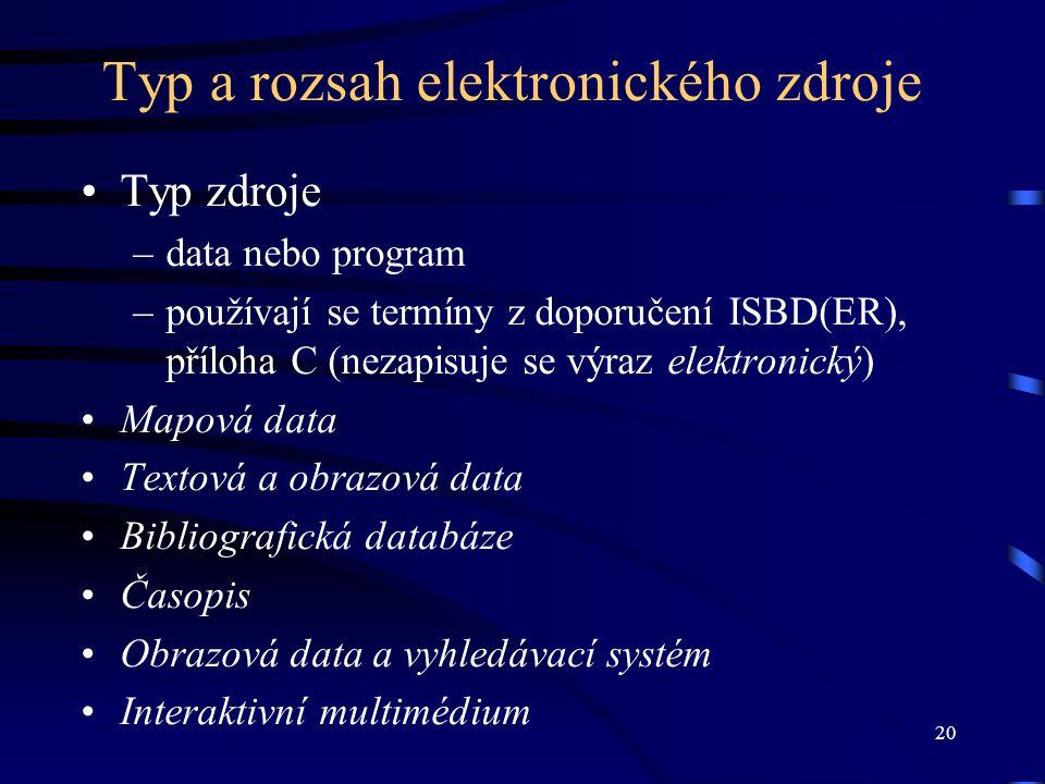 20 Typ a rozsah elektronického zdroje •Typ zdroje –data nebo program –používají se termíny z doporučení ISBD(ER), příloha C (nezapisuje se výraz elektronický) •Mapová data •Textová a obrazová data •Bibliografická databáze •Časopis •Obrazová data a vyhledávací systém •Interaktivní multimédium