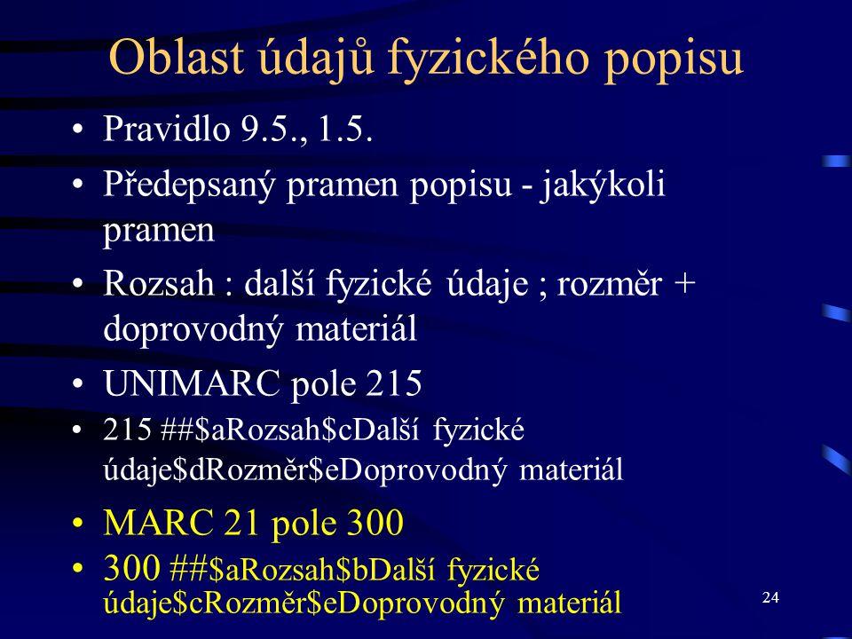 24 Oblast údajů fyzického popisu •Pravidlo 9.5., 1.5. •Předepsaný pramen popisu - jakýkoli pramen •Rozsah : další fyzické údaje ; rozměr + doprovodný