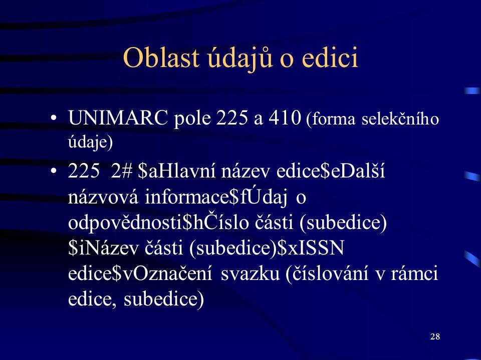 28 Oblast údajů o edici •UNIMARC pole 225 a 410 (forma selekčního údaje) •225 2# $aHlavní název edice$eDalší názvová informace$fÚdaj o odpovědnosti$hČíslo části (subedice) $iNázev části (subedice)$xISSN edice$vOznačení svazku (číslování v rámci edice, subedice)
