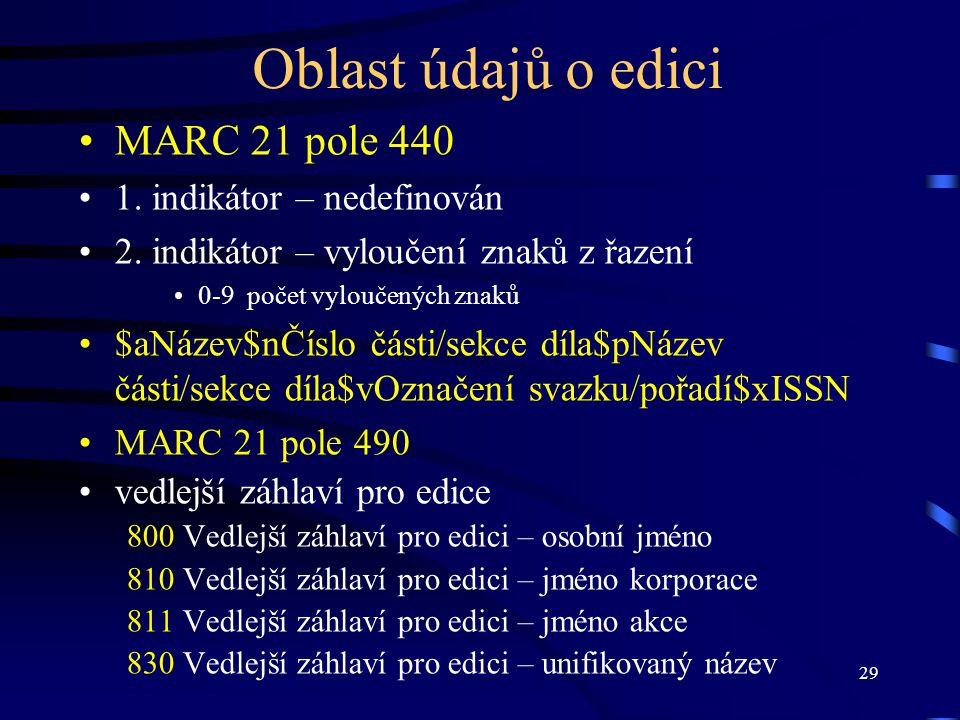29 Oblast údajů o edici •MARC 21 pole 440 •1. indikátor – nedefinován •2. indikátor – vyloučení znaků z řazení •0-9 počet vyloučených znaků •$aNázev$n