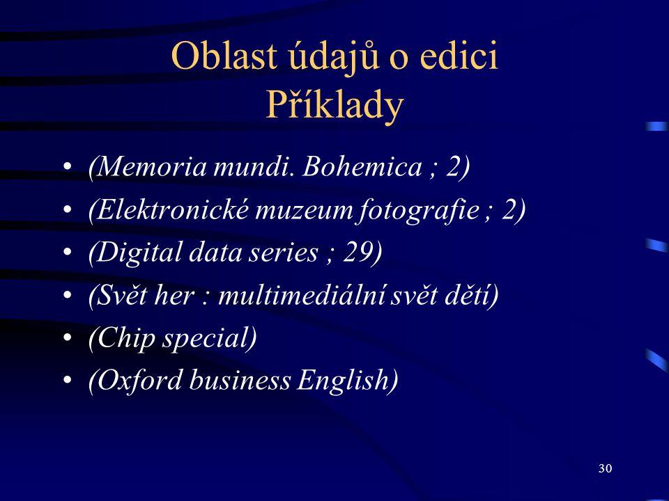 30 Oblast údajů o edici Příklady •(Memoria mundi. Bohemica ; 2) •(Elektronické muzeum fotografie ; 2) •(Digital data series ; 29) •(Svět her : multime