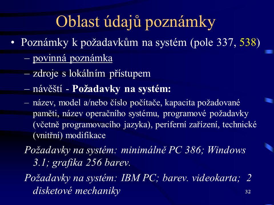 32 Oblast údajů poznámky •Poznámky k požadavkům na systém (pole 337, 538) –povinná poznámka –zdroje s lokálním přístupem –návěští - Požadavky na systém: –název, model a/nebo číslo počítače, kapacita požadované paměti, název operačního systému, programové požadavky (včetně programovacího jazyka), periferní zařízení, technické (vnitřní) modifikace Požadavky na systém: minimálně PC 386; Windows 3.1; grafika 256 barev.