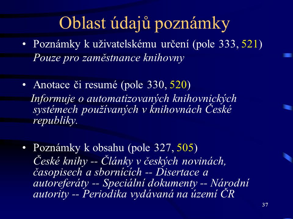 37 Oblast údajů poznámky •Poznámky k uživatelskému určení (pole 333, 521) Pouze pro zaměstnance knihovny •Anotace či resumé (pole 330, 520) Informuje o automatizovaných knihovnických systémech používaných v knihovnách České republiky.