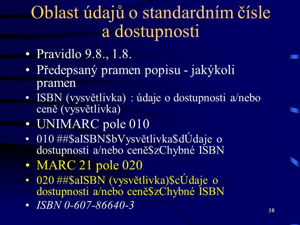 38 Oblast údajů o standardním čísle a dostupnosti •Pravidlo 9.8., 1.8. •Předepsaný pramen popisu - jakýkoli pramen •ISBN (vysvětlivka) : údaje o dostu