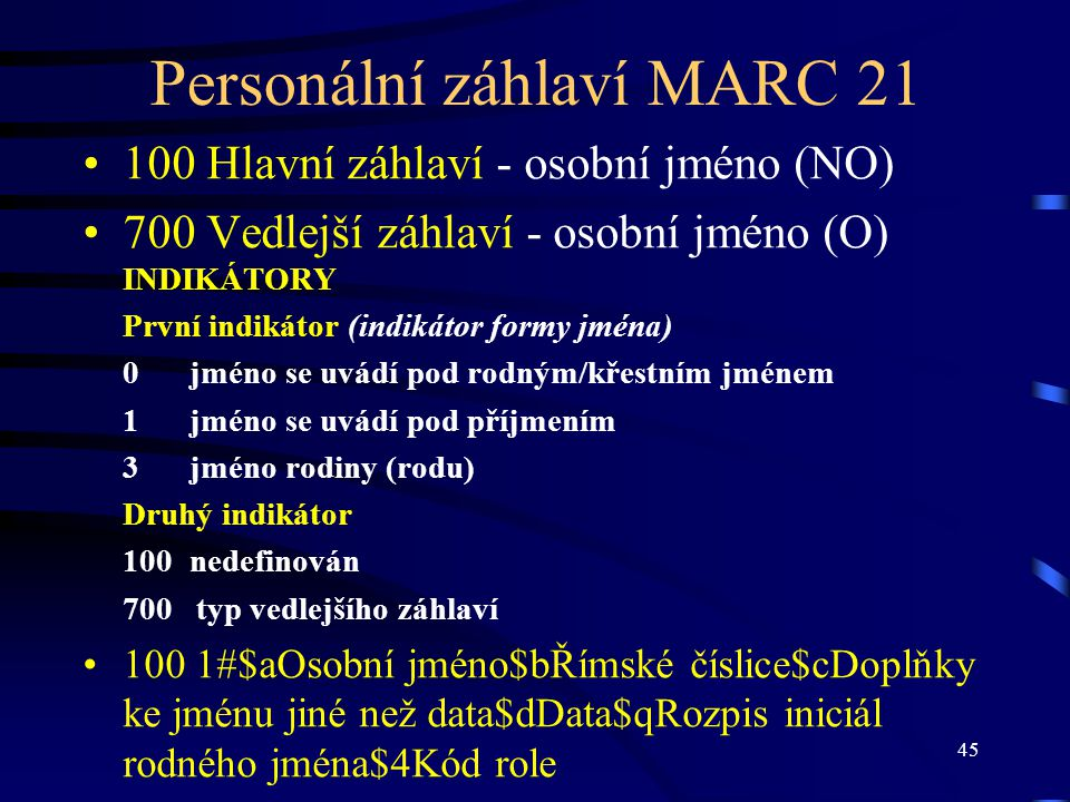 45 Personální záhlaví MARC 21 •100 Hlavní záhlaví - osobní jméno (NO) •700 Vedlejší záhlaví - osobní jméno (O) INDIKÁTORY První indikátor (indikátor f