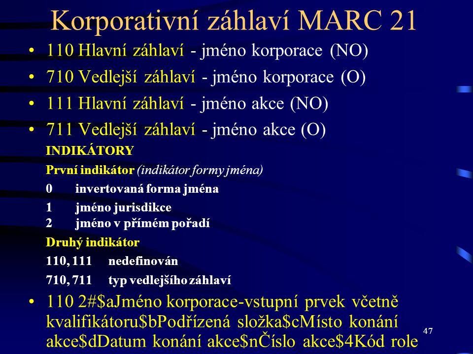 47 Korporativní záhlaví MARC 21 •110 Hlavní záhlaví - jméno korporace (NO) •710 Vedlejší záhlaví - jméno korporace (O) •111 Hlavní záhlaví - jméno akc