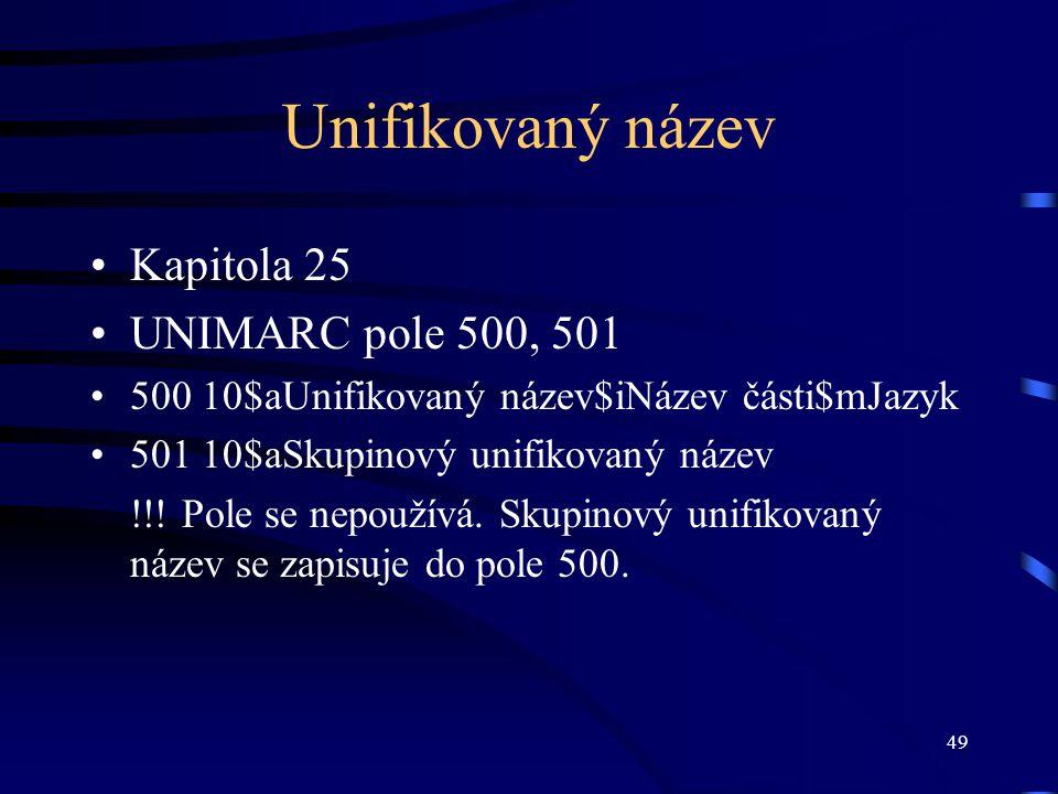49 Unifikovaný název •Kapitola 25 •UNIMARC pole 500, 501 •500 10$aUnifikovaný název$iNázev části$mJazyk •501 10$aSkupinový unifikovaný název !!! Pole