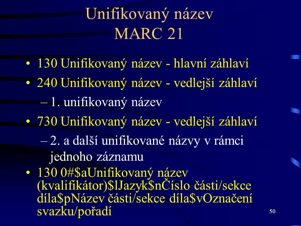 50 Unifikovaný název MARC 21 •130 Unifikovaný název - hlavní záhlaví •240 Unifikovaný název - vedlejší záhlaví –1. unifikovaný název •730 Unifikovaný