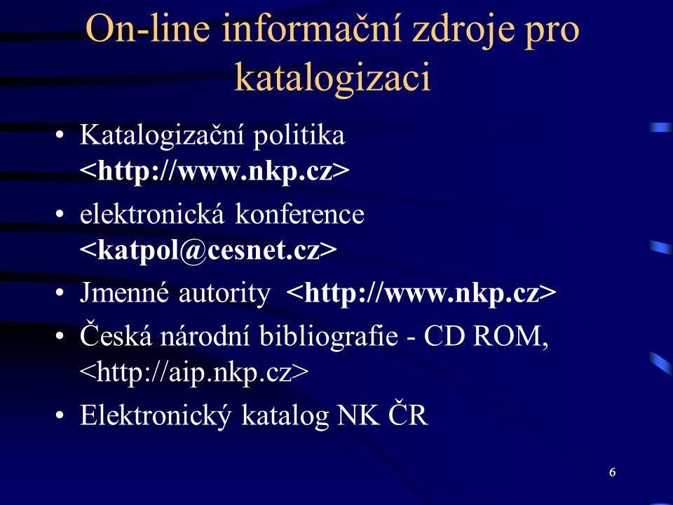 6 On-line informační zdroje pro katalogizaci •Katalogizační politika •elektronická konference •Jmenné autority •Česká národní bibliografie - CD ROM, •Elektronický katalog NK ČR