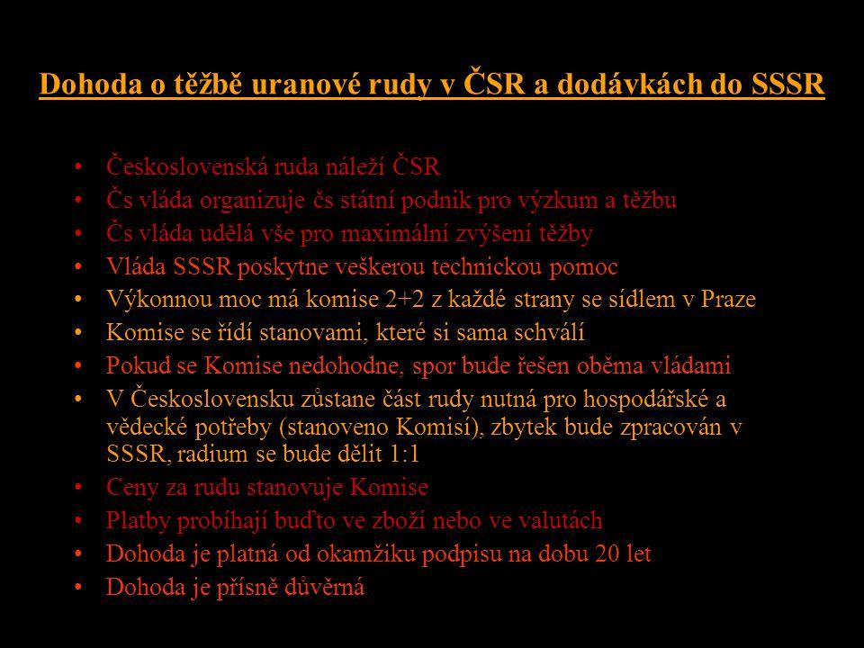 Dohoda o těžbě uranové rudy v ČSR a dodávkách do SSSR •Československá ruda náleží ČSR •Čs vláda organizuje čs státní podnik pro výzkum a těžbu •Čs vláda udělá vše pro maximální zvýšení těžby •Vláda SSSR poskytne veškerou technickou pomoc •Výkonnou moc má komise 2+2 z každé strany se sídlem v Praze •Komise se řídí stanovami, které si sama schválí •Pokud se Komise nedohodne, spor bude řešen oběma vládami •V Československu zůstane část rudy nutná pro hospodářské a vědecké potřeby (stanoveno Komisí), zbytek bude zpracován v SSSR, radium se bude dělit 1:1 •Ceny za rudu stanovuje Komise •Platby probíhají buďto ve zboží nebo ve valutách •Dohoda je platná od okamžiku podpisu na dobu 20 let •Dohoda je přísně důvěrná