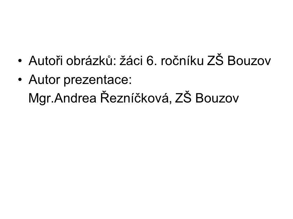 •Autoři obrázků: žáci 6. ročníku ZŠ Bouzov •Autor prezentace: Mgr.Andrea Řezníčková, ZŠ Bouzov