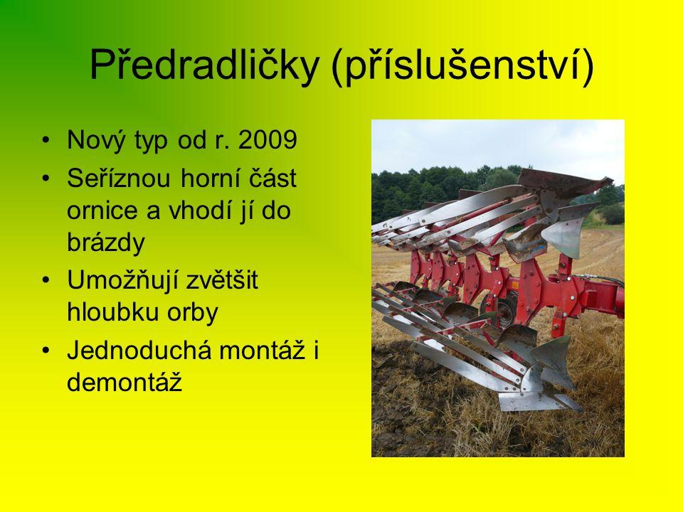 Předradličky (příslušenství) •Nový typ od r. 2009 •Seříznou horní část ornice a vhodí jí do brázdy •Umožňují zvětšit hloubku orby •Jednoduchá montáž i