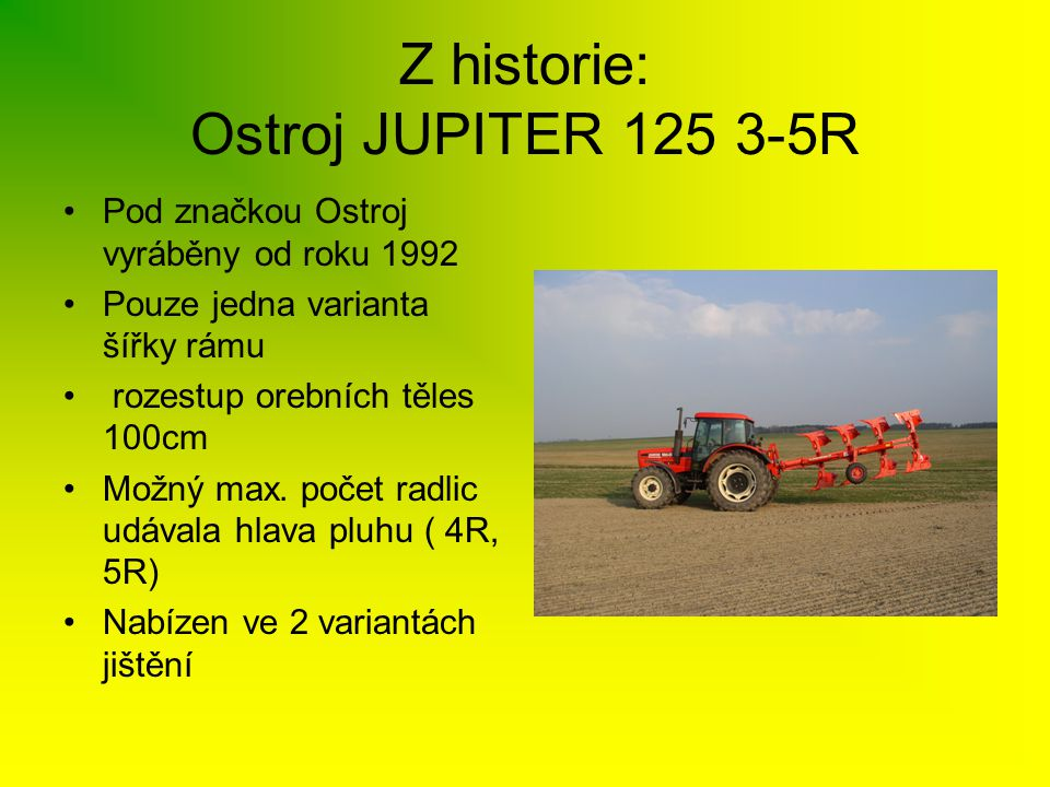 Nesené pluhy OPaLL-AGRI JUPITER II •Základní rozdělení pluhů JUPITER II 1)Dle šířky rámu - šířka rámu 120 mm x 120 mm x 10mm (Jupiter II 120/100 ) - šířka rámu 140mm x 140 mm x 10mm ( Jupiter II 140/100 ) 2) Dle rozestupu orebních těles - 100 cm ( Jupiter II 140/100, Jupiter II 120/100 ) - 90 cm ( Jupiter II 120/90, Jupiter II 140/90 ) 3) Dle způsobu jištění orebních těles proti přetížení - pružinové NON-STOP ( Jupiter II 140/100 P) - střižným šroubem ( Jupiter II 140/100 S)
